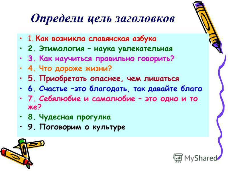 Определи цель заголовков 1. Как возникла славянская азбука 2. Этимология – наука увлекательная 3. Как научиться правильно говорить? 4. Что дороже жизни? 5. Приобретать опаснее, чем лишаться 6. Счастье –это благодать, так давайте благо 7. Себялюбие и