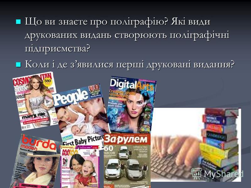 Що ви знаєте про поліграфію? Які види друкованих видань створюють поліграфічні підприємства? Що ви знаєте про поліграфію? Які види друкованих видань створюють поліграфічні підприємства? Коли і де зявилися перші друковані видання? Коли і де зявилися п