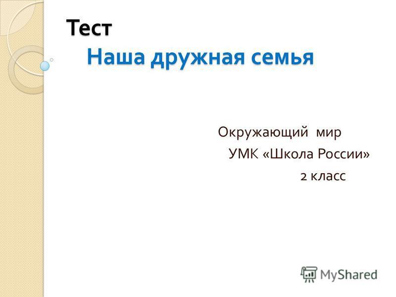 Тест Наша дружная семья Окружающий мир УМК « Школа России » 2 класс