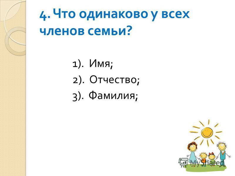 4. Что одинаково у всех членов семьи ? 1). Имя ; 2). Отчество ; 3). Фамилия ;