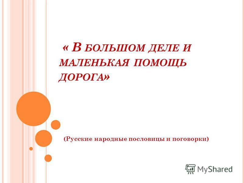« В БОЛЬШОМ ДЕЛЕ И МАЛЕНЬКАЯ ПОМОЩЬ ДОРОГА » (Русские народные пословицы и поговорки)