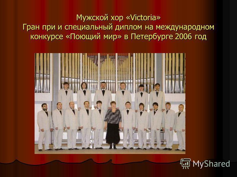 Мужской хор «Victoria» Гран при и специальный диплом на международном конкурсе «Поющий мир» в Петербурге 2006 год