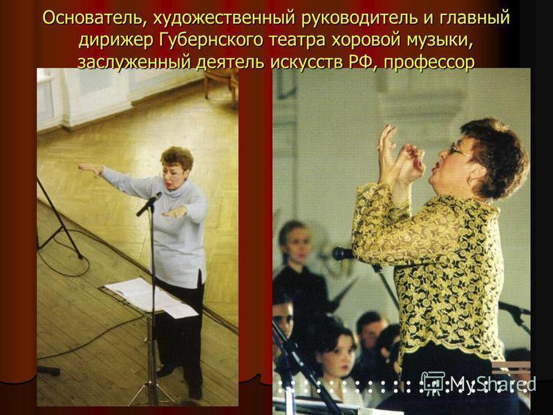 Основатель, художественный руководитель и главный дирижер Губернского театра хоровой музыки, заслуженный деятель искусств РФ, профессор