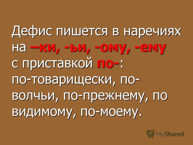 Дефис пишется в наречиях на –ки, -ьи, -ому, -ему с приставкой по-: по-товарищески, по- волчьи, по-прежнему, по видимому, по-моему.