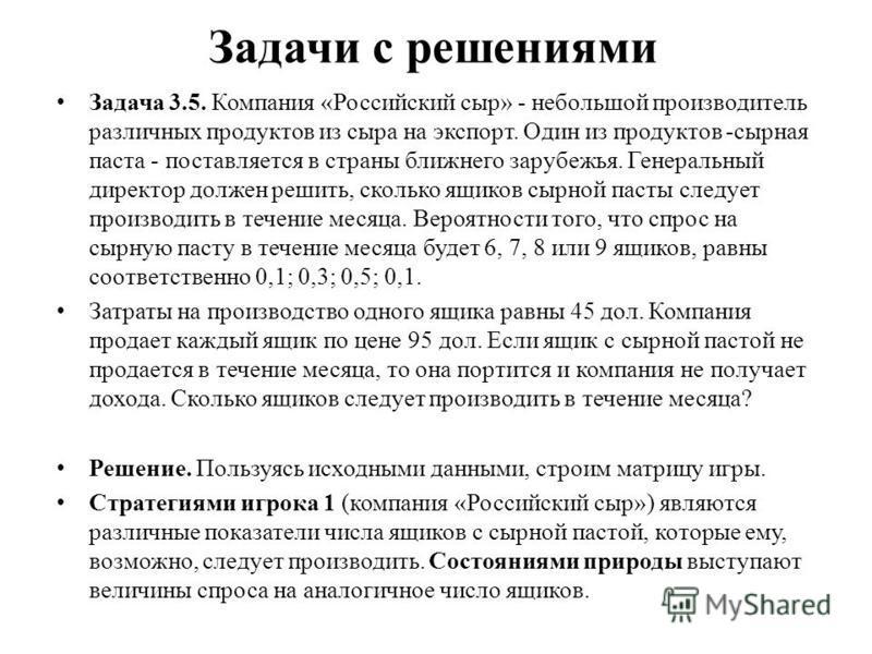Задачи с решениями Задача 3.5. Компания «Российский сыр» - небольшой производитель различных продуктов из сыра на экспорт. Один из продуктов -сырная паста - поставляется в страны ближнего зарубежья. Генеральный директор должен решить, сколько ящиков