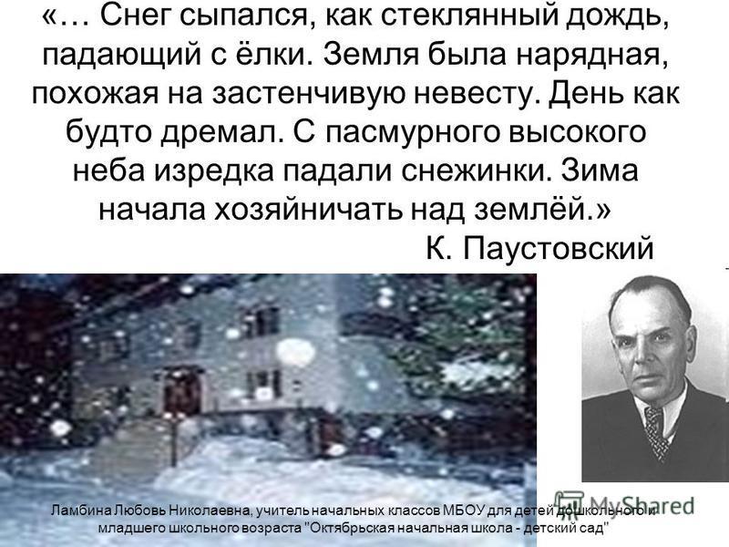 «… Снег сыпался, как стеклянный дождь, падающий с ёлки. Земля была нарядная, похожая на застенчивую невесту. День как будто дремал. С пасмурного высокого неба изредка падали снежинки. Зима начала хозяйничать над землёй.» К. Паустовский Ламбина Любовь