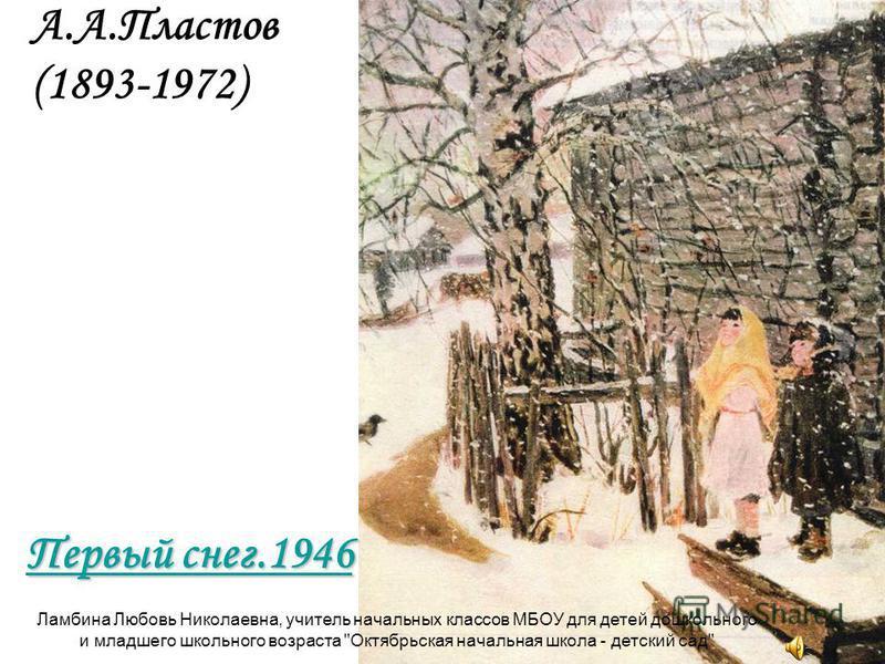 А.А.Пластов (1893-1972) Первый снег.1946 Первый снег.1946 Ламбина Любовь Николаевна, учитель начальных классов МБОУ для детей дошкольного и младшего школьного возраста Октябрьская начальная школа - детский сад