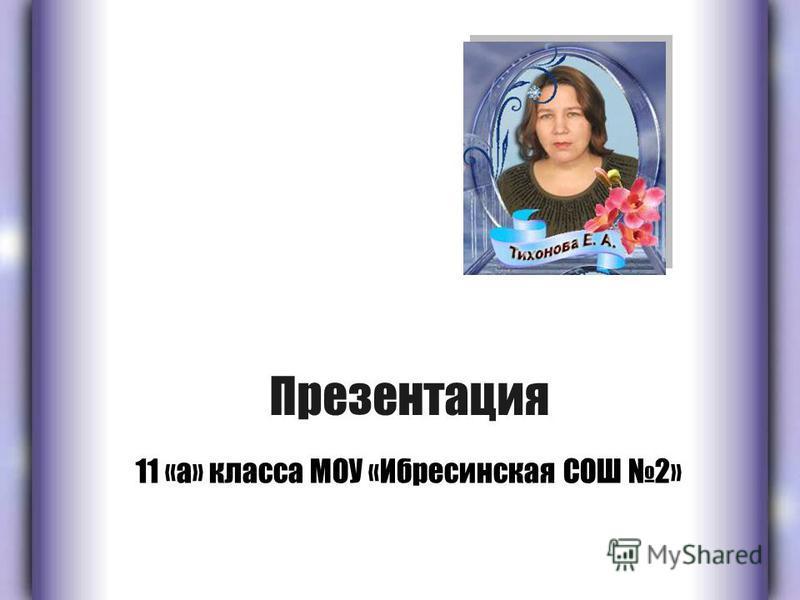 Презентация 11 «а» класса МОУ «Ибресинская СОШ 2»