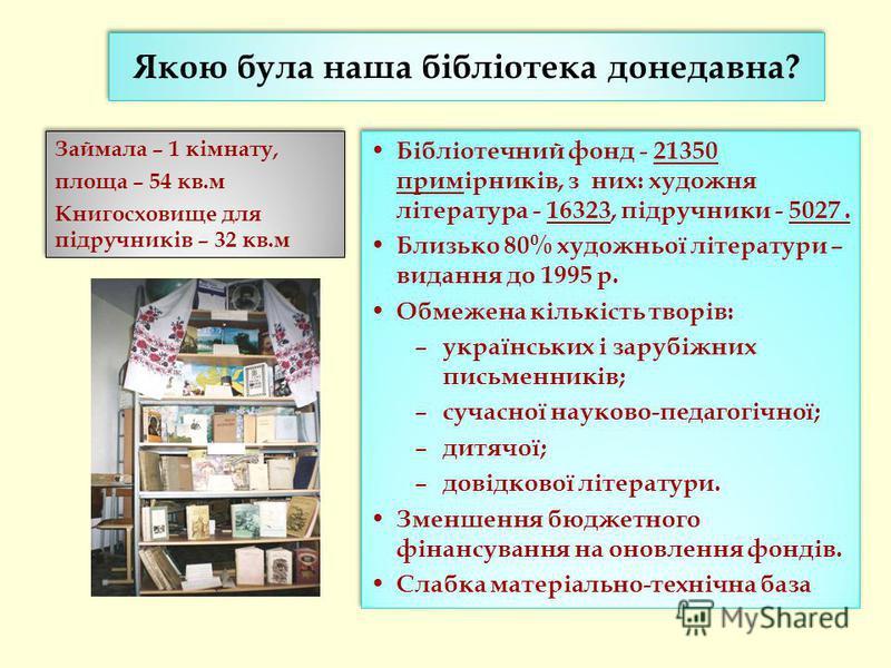 Якою була наша бібліотека донедавна? Займала – 1 кімнату, площа – 54 кв.м Книгосховище для підручників – 32 кв.м Займала – 1 кімнату, площа – 54 кв.м Книгосховище для підручників – 32 кв.м Бібліотечний фонд - 21350 примірників, з них: художня літерат
