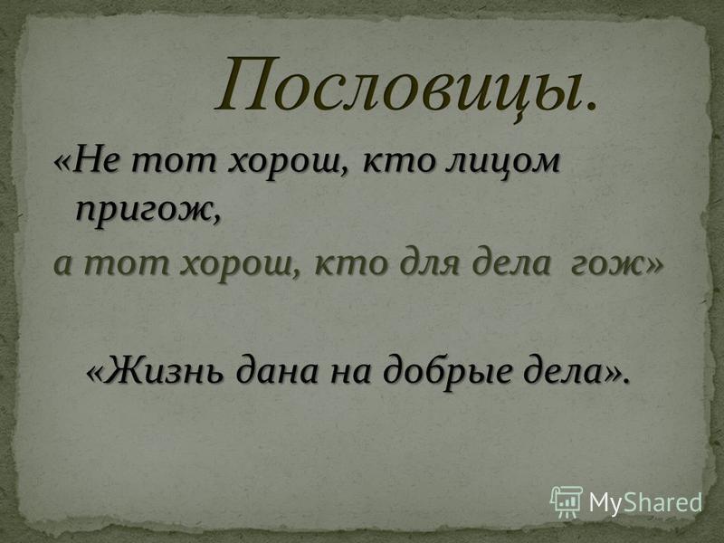 «Не тот хорош, кто лицом пригож, а тот хорош, кто для дела гож» «Жизнь дана на добрые дела».