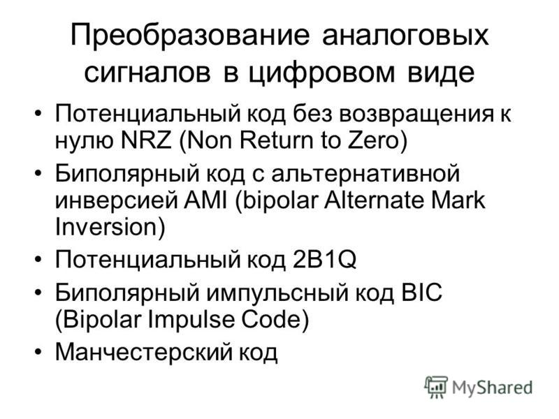 Преобразование аналоговых сигналов в цифровом виде Потенциальный код без возвращения к нулю NRZ (Non Return to Zero) Биполярный код с альтернативной инверсией AMI (bipolar Alternate Mark Inversion) Потенциальный код 2B1Q Биполярный импульсный код BIC