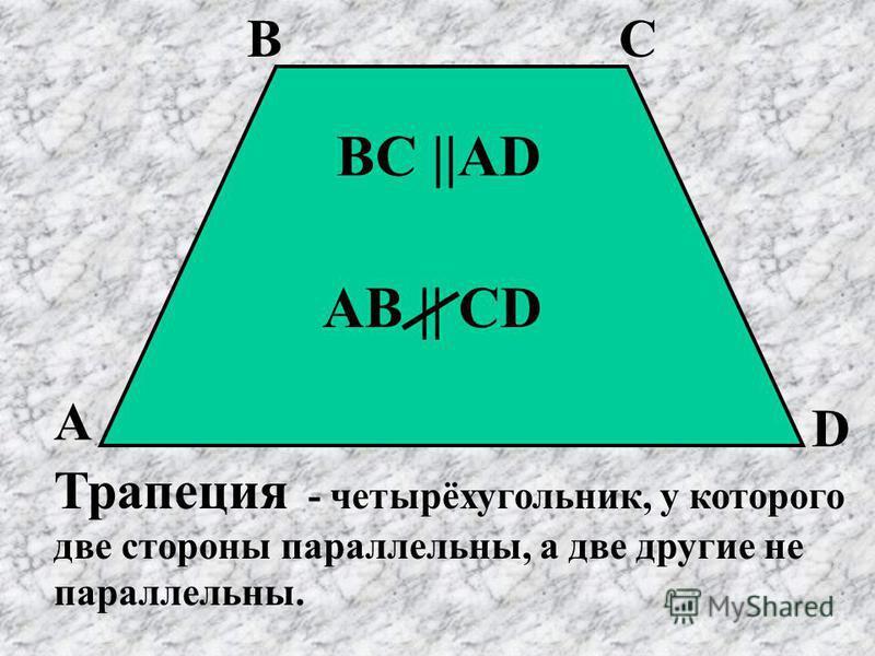 Трапеция - четырёхугольник, у которого две стороны параллельны, а две другие не параллельны. А ВC D BC ||AD AB || CD