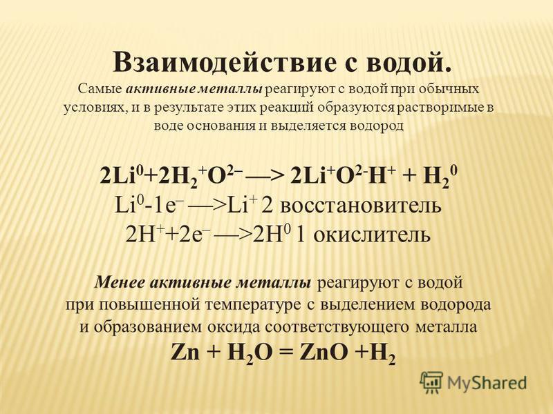 Взаимодействие с водой. Самые активные металлы реагируют с водой при обычных условиях, и в результате этих реакций образуются растворимые в воде основания и выделяется водород 2Li 0 +2H 2 + O 2– > 2Li + O 2- H + + H 2 0 Li 0 -1e – >Li + 2 восстановит