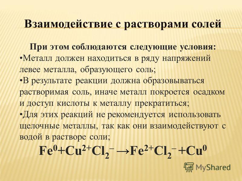 Взаимодействие с растворами солей При этом соблюдаются следующие условия: Металл должен находиться в ряду напряжений левее металла, образующего соль; В результате реакции должна образовываться растворимая соль, иначе металл покроется осадком и доступ