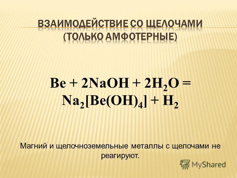 Be + 2NaOH + 2H 2 O = Na 2 [Be(OH) 4 ] + H 2 Магний и щелочноземельные металлы с щелочами не реагируют.