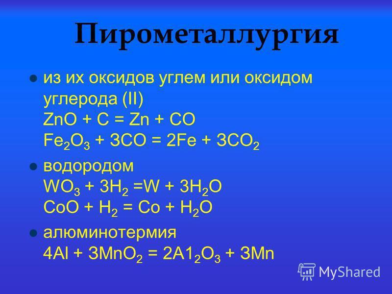 Пирометаллургия из их оксидов углем или оксидом углерода (II) ZnО + С = Zn + СО Fе 2 О 3 + ЗСО = 2Fе + ЗСО 2 водородом WO 3 + 3H 2 =W + 3H 2 O СоО + Н 2 = Со + Н 2 О алюминотермия 4Аl + ЗМnО 2 = 2А1 2 О 3 + ЗМn