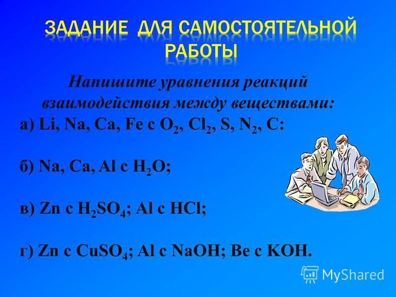 Напишите уравнения реакций взаимодействия между веществами: а) Li, Na, Ca, Fe c O 2, Cl 2, S, N 2, C: б) Na, Ca, Al c H 2 O; в) Zn c H 2 SO 4 ; Al c HCl; г) Zn c CuSO 4 ; Al c NaOH; Be c KOH.