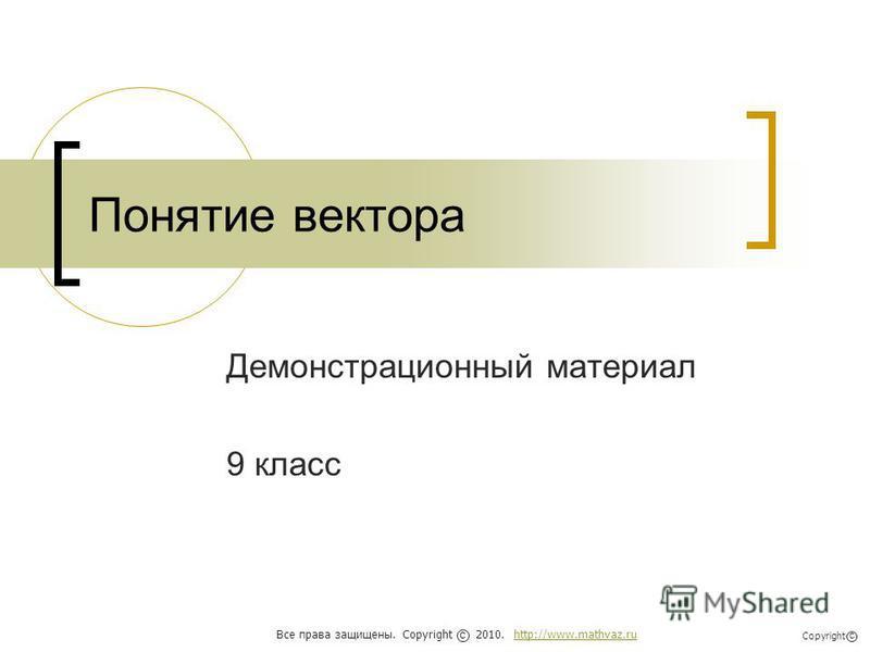 Понятие вектора Демонстрационный материал 9 класс Все права защищены. Copyright 2010. http://www.mathvaz.ruhttp://www.mathvaz.ru с Copyright с