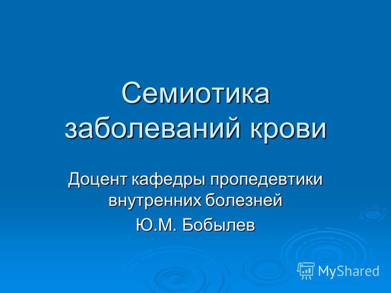 Семиотика заболеваний крови Доцент кафедры пропедевтики внутренних болезней Ю.М. Бобылев