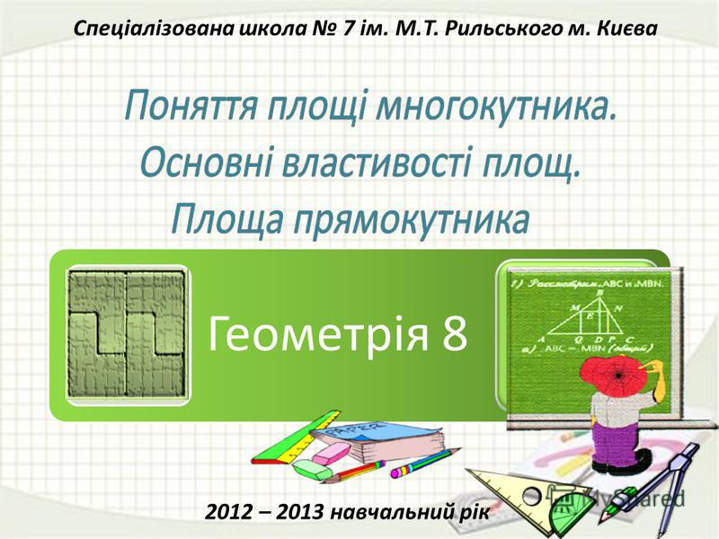 Геометрія 8 Спеціалізована школа 7 ім. М.Т. Рильського м. Києва 2012 – 2013 навчальний рік