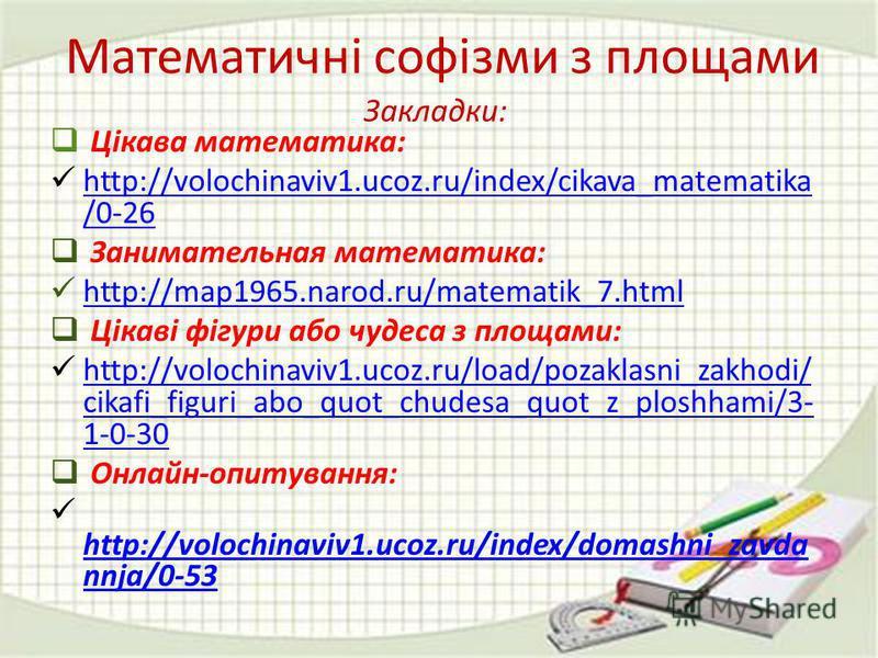 Закладки: Цікава математика: http://volochinaviv1.ucoz.ru/index/cikava_matematika /0-26 http://volochinaviv1.ucoz.ru/index/cikava_matematika /0-26 Занимательная математика: http://map1965.narod.ru/matematik_7.html Цікаві фігури або чудеса з площами: