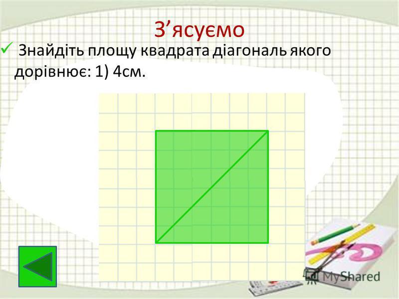Зясуємо Знайдіть площу квадрата діагональ якого дорівнює: 1) 4см.