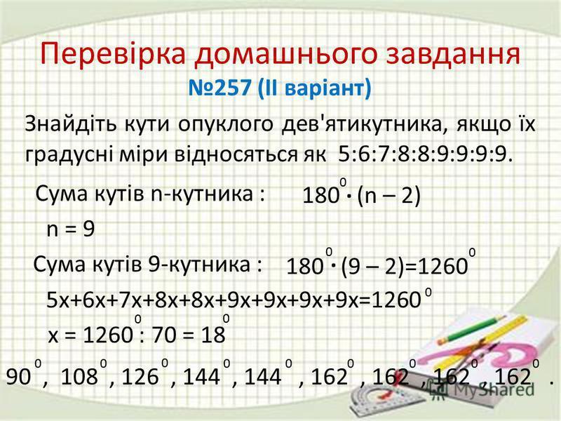 n = 9 Сума кутів n-кутника : 180 (n – 2) 0. Сума кутів 9-кутника : 180 (9 – 2)=1260 0. 0 Перевірка домашнього завдання 257 (ІІ варіант) Знайдіть кути опуклого дев'ятикутника, якщо їх градусні міри відносяться як 5:6:7:8:8:9:9:9:9. 5х+6х+7х+8х+8х+9х+9