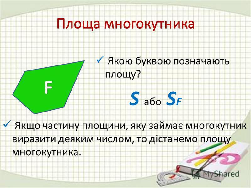 Площа многокутника Якщо частину площини, яку займає многокутник виразити деяким числом, то дістанемо площу многокутника. Якою буквою позначають площу? S або S F