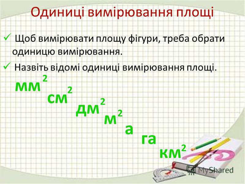 Щоб вимірювати площу фігури, треба обрати одиницю вимірювання. Назвіть відомі одиниці вимірювання площі. а га мм 2 см 2 дм 2 м 2 км 2 Одиниці вимірювання площі