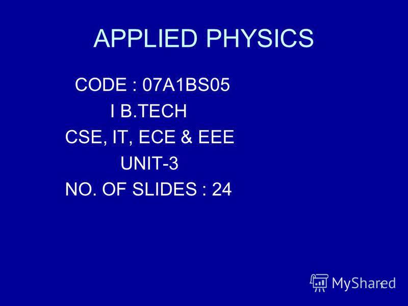 1 APPLIED PHYSICS CODE : 07A1BS05 I B.TECH CSE, IT, ECE & EEE UNIT-3 NO. OF SLIDES : 24