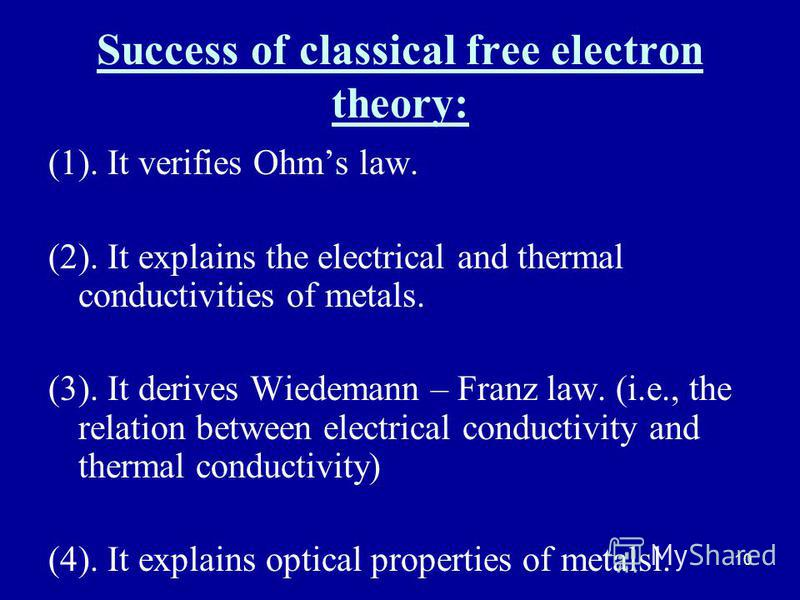 10 Success of classical free electron theory: (1). It verifies Ohms law. (2). It explains the electrical and thermal conductivities of metals. (3). It derives Wiedemann – Franz law. (i.e., the relation between electrical conductivity and thermal cond