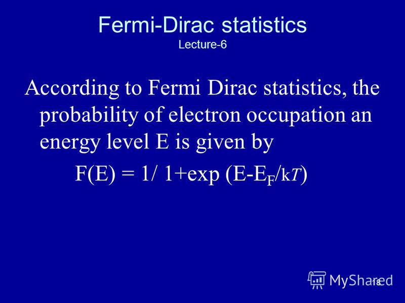 18 Fermi-Dirac statistics Lecture-6 According to Fermi Dirac statistics, the probability of electron occupation an energy level E is given by F(E) = 1/ 1+exp (E-E F / kT )