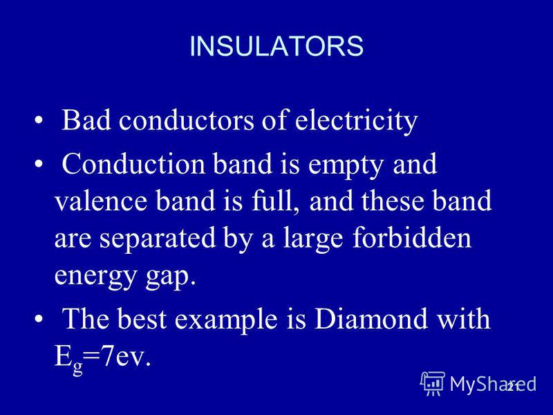 21 INSULATORS Bad conductors of electricity Conduction band is empty and valence band is full, and these band are separated by a large forbidden energy gap. The best example is Diamond with E g =7ev.