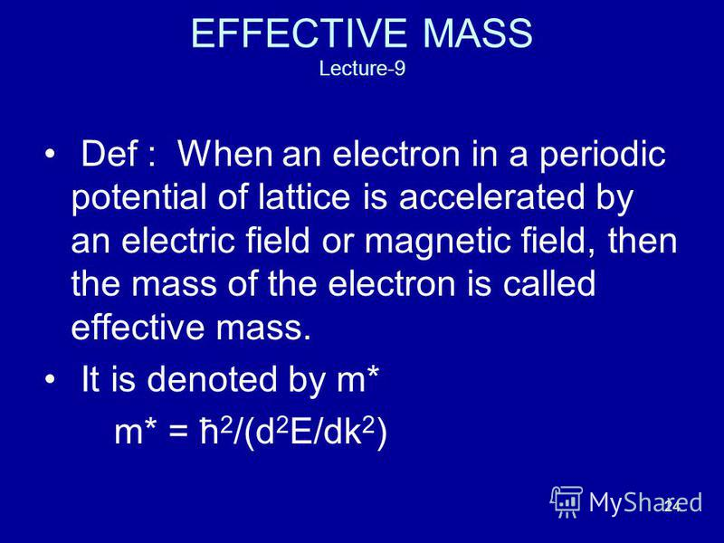 24 EFFECTIVE MASS Lecture-9 Def : When an electron in a periodic potential of lattice is accelerated by an electric field or magnetic field, then the mass of the electron is called effective mass. It is denoted by m* m* = ћ 2 /(d 2 E/dk 2 )