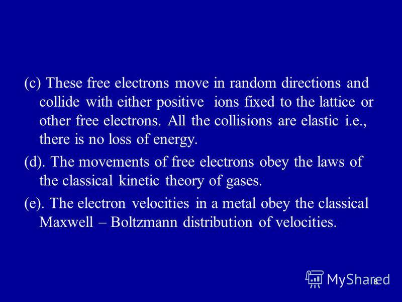 8 (c) These free electrons move in random directions and collide with either positive ions fixed to the lattice or other free electrons. All the collisions are elastic i.e., there is no loss of energy. (d). The movements of free electrons obey the la