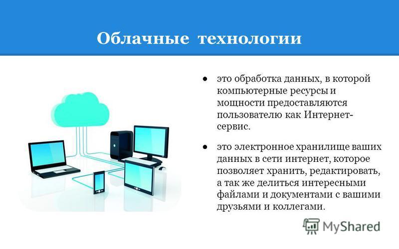 Облачные технологии это обработка данных, в которой компьютерные ресурсы и мощности предоставляются пользователю как Интернет- сервис. это электронное хранилище ваших данных в сети интернет, которое позволяет хранить, редактировать, а так же делиться