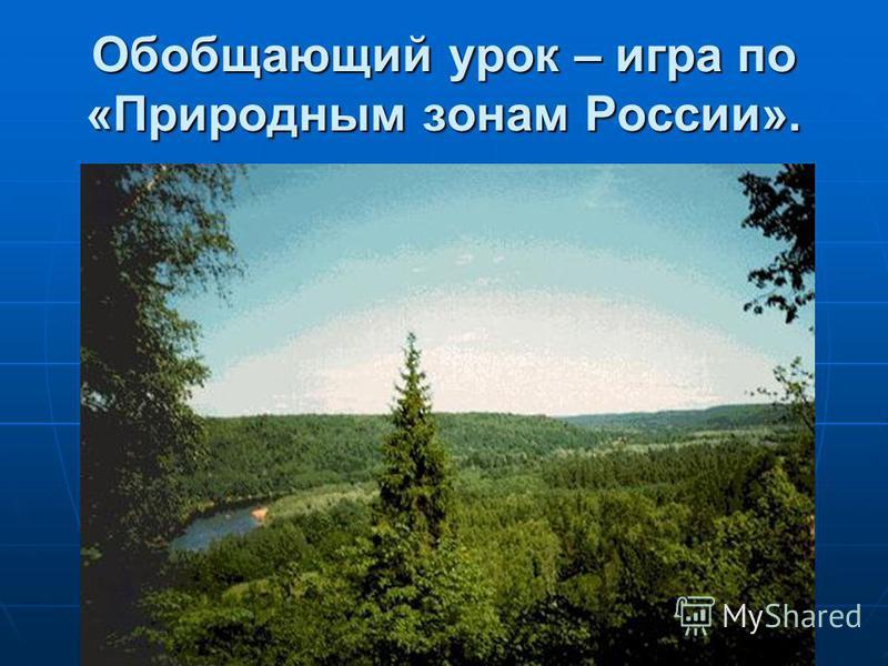 Обобщающий урок – игра по «Природным зонам России».