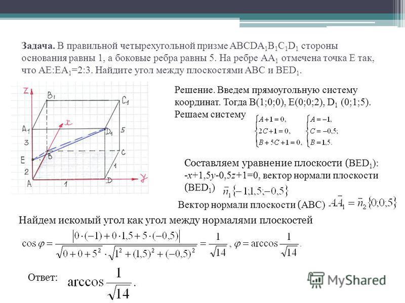Задача. В правильной четырехугольной призме ABCDA 1 B 1 C 1 D 1 стороны основания равны 1, а боковые ребра равны 5. На ребре АА 1 отмечена точка Е так, что АЕ:ЕА 1 =2:3. Найдите угол между плоскостями АВС и ВЕD 1. Решение. Введем прямоугольную систем