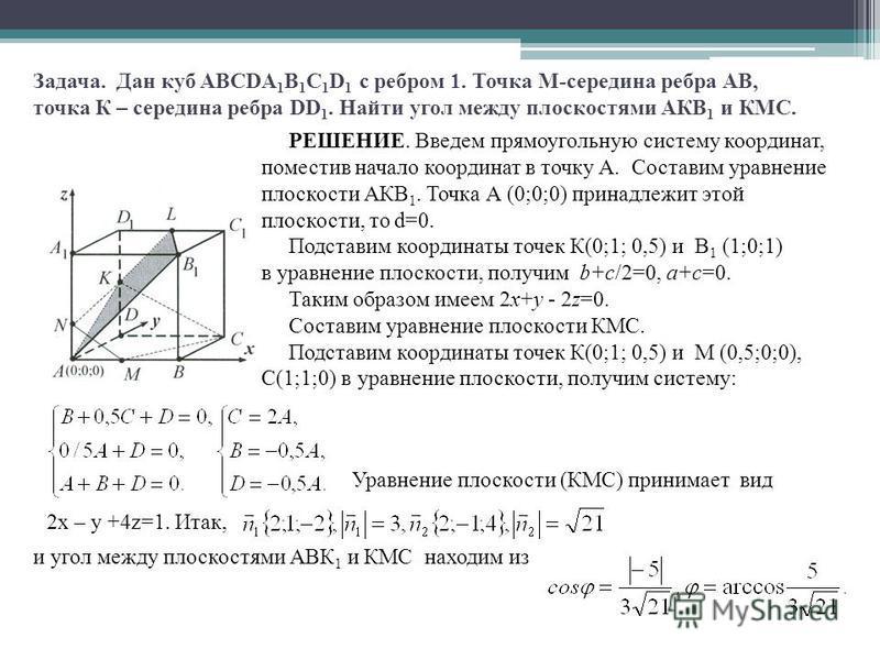 Задача. Дан куб ABCDA 1 B 1 C 1 D 1 с ребром 1. Точка М-середина ребра АВ, точка К – середина ребра DD 1. Найти угол между плоскостями АКВ 1 и КМС. РЕШЕНИЕ. Введем прямоугольную систему координат, поместив начало координат в точку А. Составим уравнен