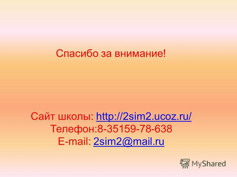 Спасибо за внимание! Сайт школы: http://2sim2.ucoz.ru/http://2sim2.ucoz.ru/ Телефон:8-35159-78-638 E-mail: 2sim2@mail.ru2sim2@mail.ru