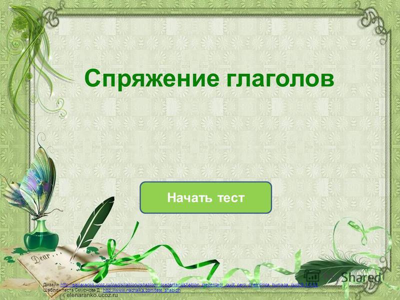 Начать тест Спряжение глаголов Дизайн http://elenaranko.ucoz.ru/load/shablony/shablony_prezentacij/shablon_prezentacii_quot_pero_chernilnica_bumaga_quot/9-1-0-86http://elenaranko.ucoz.ru/load/shablony/shablony_prezentacij/shablon_prezentacii_quot_per