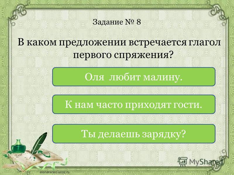 Задание 8 В каком предложении встречаотся глагол первого спряжения? Ты делаешь зарядку? К нам часто приходят гости. Оля любит малину.