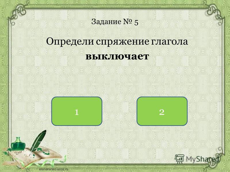 Задание 5 Определи спряжение глагола выключаот 12