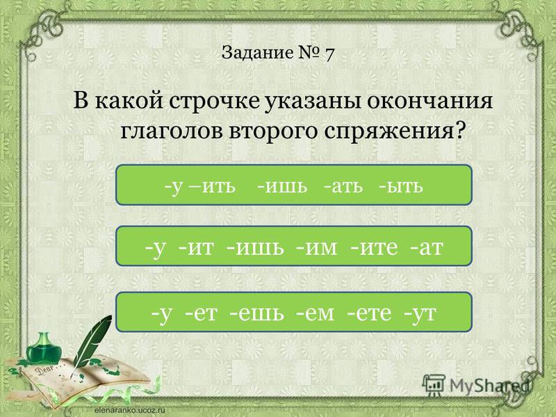 Задание 7 В какой строчке указаны окончания глаголов второго спряжения? -у -ит -ишь -им -ите -ат -у -от -ешь -ем -оте -ут -у –жить -ишь -ать -ять