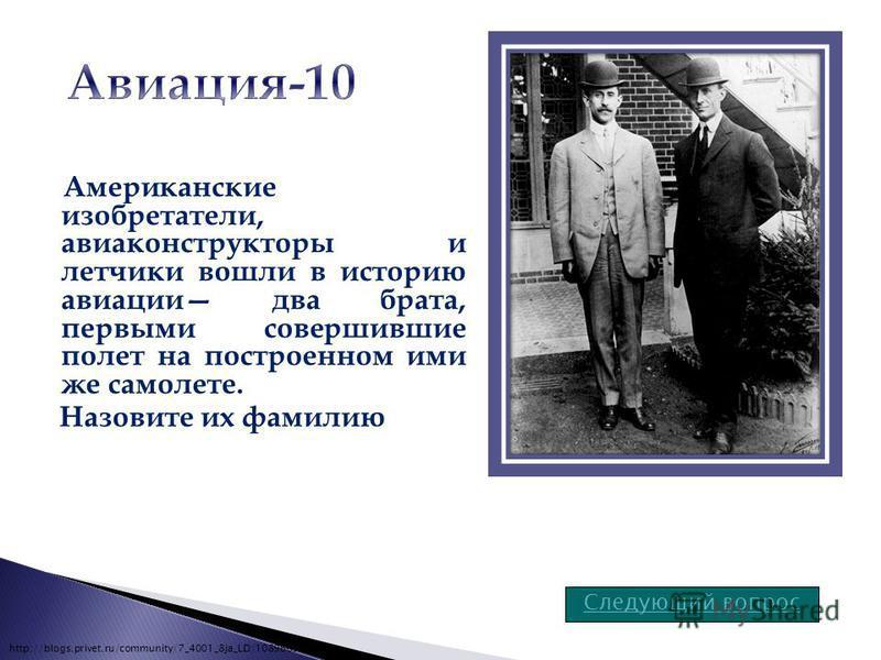 Американские изобретатели, авиаконструкторы и летчики вошли в историю авиации два брата, первыми совершившие полет на построенном ими же самолете. Назовите их фамилию Следующий вопрос http://blogs.privet.ru/community/7_4001_8ja_LD/108966394