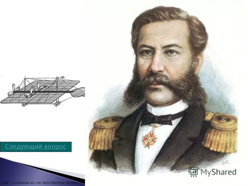 Следующий вопрос «Воздухолетательный снаряд» самолёт, спроектированный и построенный русским морским офицером в последней четверти XIX века, первый в России и один из первых в мире самолётов, построенных в натуральную величину, а также, возможно, пер