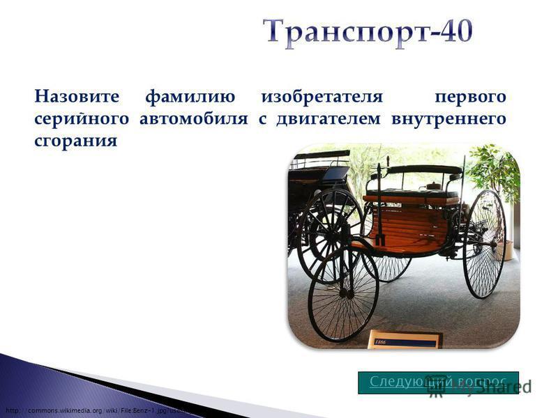 Следующий вопрос Назовите фамилию изобретателя первого серийного автомобиля с двигателем внутреннего сгорания http://commons.wikimedia.org/wiki/File:Benz-1.jpg?uselang=ru