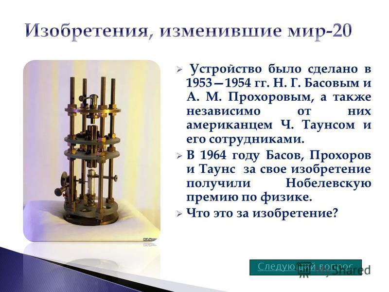 Устройство было сделано в 19531954 гг. Н. Г. Басовым и А. М. Прохоровым, а также независимо от них американцем Ч. Таунсом и его сотрудниками. В 1964 году Басов, Прохоров и Таунс за свое изобретение получили Нобелевскую премию по физике. Что это за из