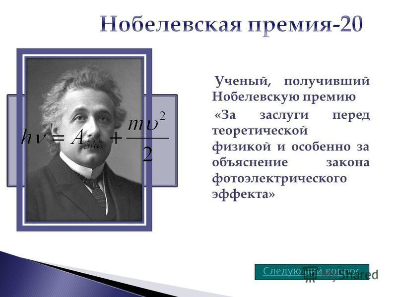 Ученый, получивший Нобелевскую премию «За заслуги перед теоретической физикой и особенно за объяснение закона фотоэлектрического эффекта» Следующий вопрос