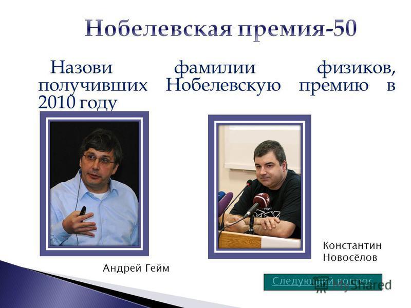 Назови фамилии физиков, получивших Нобелевскую премию в 2010 году Следующий вопрос Андрей Гейм Константин Новосёлов